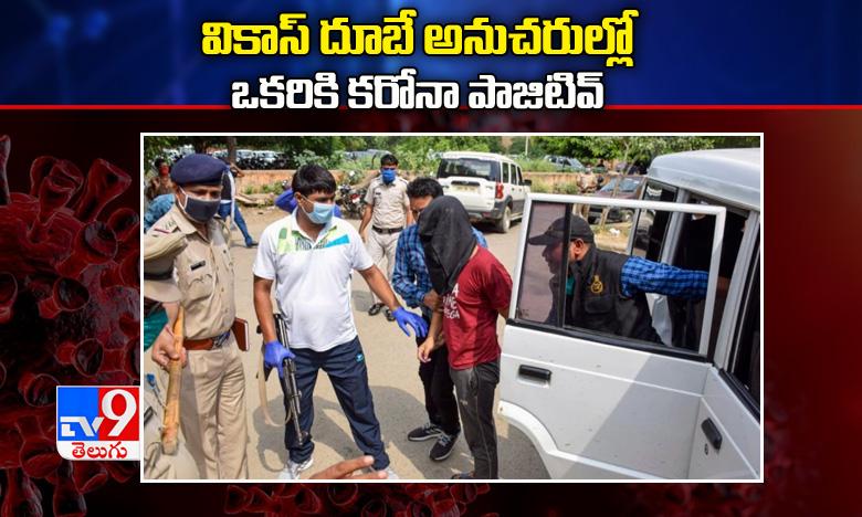 Vikas Dubey's Arrested, వికాస్ దూబే అనుచరుల్లో ఒకరికి  కరోనా పాజిటివ్