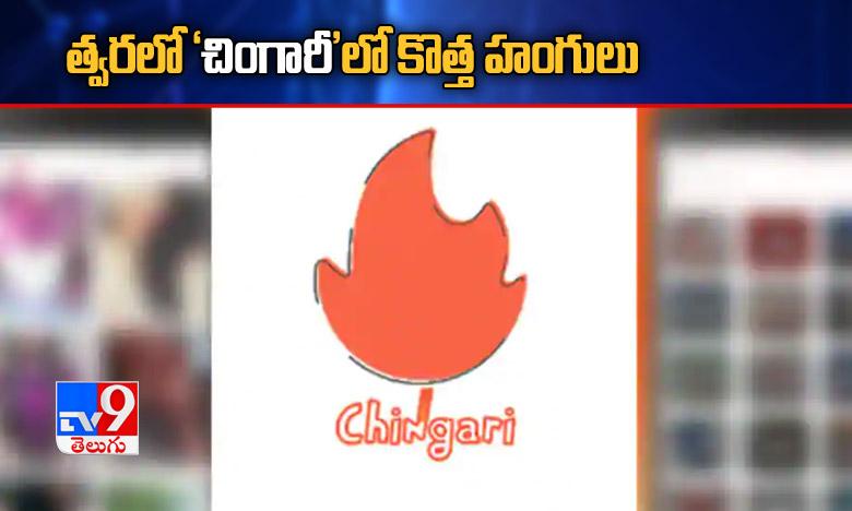 Chingari app developments, త్వరలో 'చింగారీ'లో కొత్త హంగులు