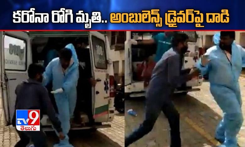 Attack on Ambulance Driver, అంబులెన్స్లో కరోనా రోగి మృతి.. డ్రైవర్పై దాడి