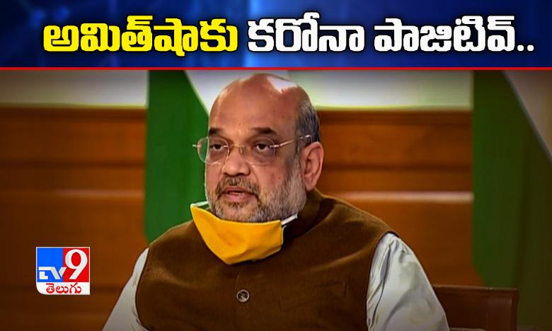 Central Home minister Amit shah tests Corona Positive, కేంద్ర మంత్రి అమిత్షాకు కరోనా పాజిటివ్