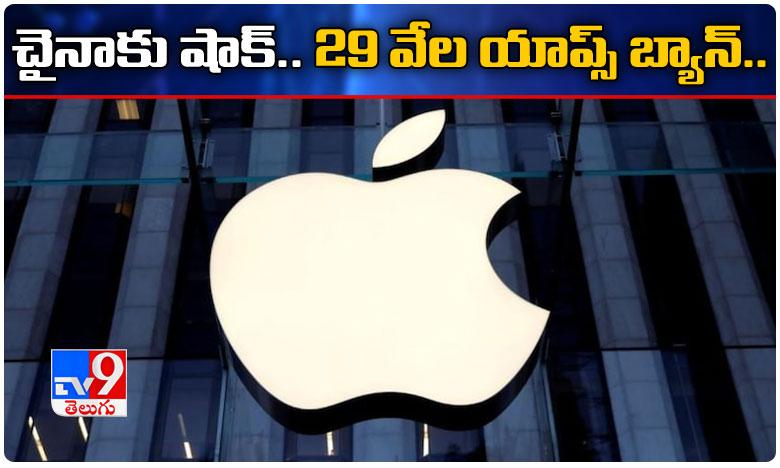 Apple removes 29800 china apps, చైనాకు షాకిచ్చిన యాపిల్.. 29 వేల యాప్స్ బ్యాన్.!