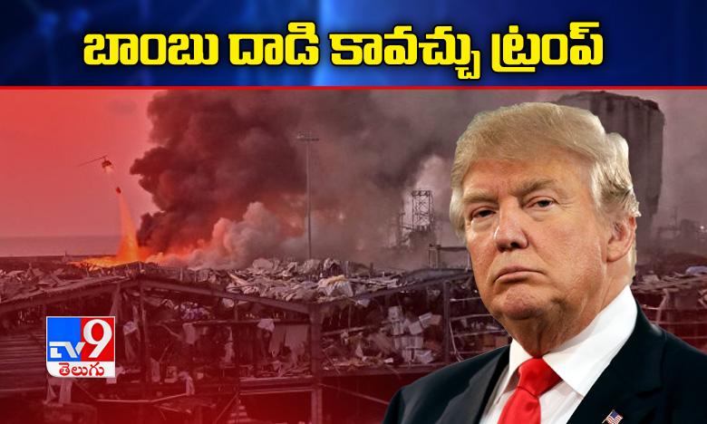 Bom Attack Says Trump, బీరూట్ లో పేలుడు బాంబు దాడి కావచ్చు, ట్రంప్