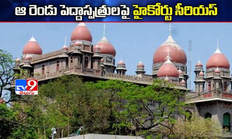 High Court serious on Private Hospitals on free Medical treatment, ఆ రెండు పెద్దాసుపత్రులపై హైకోర్టు సీరియస్..!