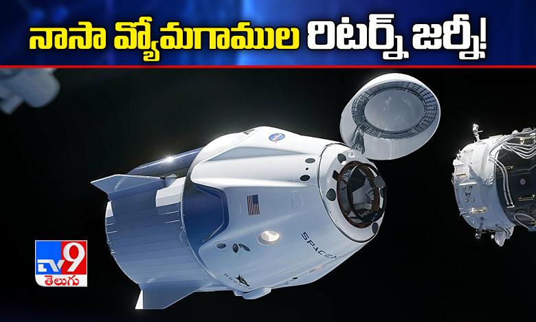 Space Station For Return To Earth, స్పేస్ స్టేషన్ నుంచి తిరిగి భూమికి, నాసా వ్యోమగాముల రిటర్న్ జర్నీ !