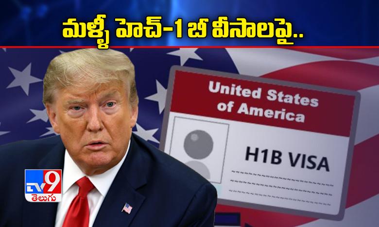 trump signs order against hiring h-1 b visa holders for federal contacts., మళ్ళీ హెచ్-1 బీ వీసాలపై 'పడిన' ట్రంప్, ఇండియాకు దెబ్బ !