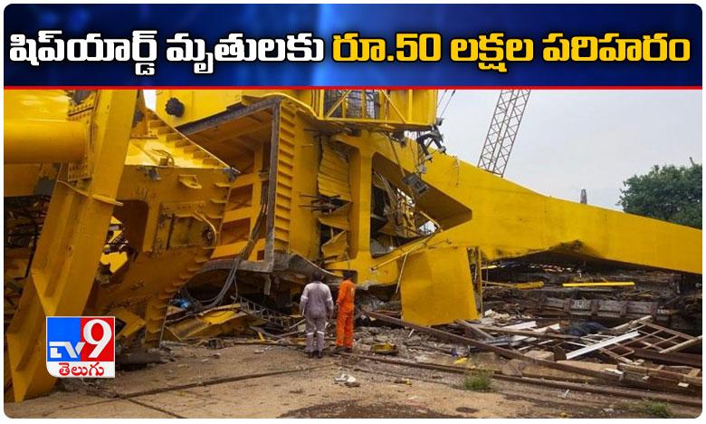 Vizag Shipyard Incident, షిప్యార్డ్ మృతుల కుటుంబాలకు రూ. 50 లక్షల పరిహారం..