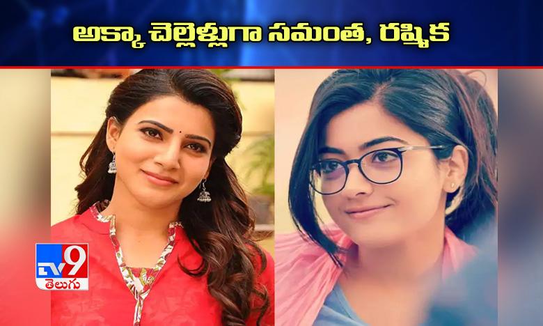 Buzz: Akkineni Samantha and Rashmika Mandanna to play sister roles in one movie?, ఒకే సినిమాలో అక్కా చెల్లెళ్లుగా రష్మిక, సమంత?