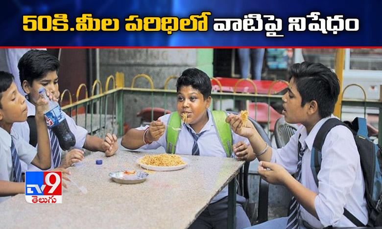 FSSAI on food in schools, విద్యాసంస్థలకు 50కి.మీల పరిధిలో వాటి అమ్మకాలు ఉండకూడదు