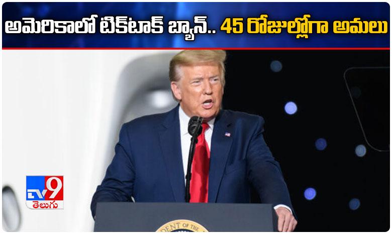 Trump issues an executive order To Ban Tik Tok, Breaking: టిక్టాక్పై బ్యాన్ విధించిన అమెరికా.. కీలక ఉత్తర్వులు జారీ!