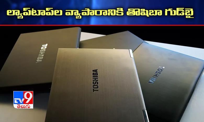 Toshiba Company is officially out of the laptop business, ల్యాప్టాప్ల బిజినెస్కి తొషిబా కంపెనీ గుడ్ బై