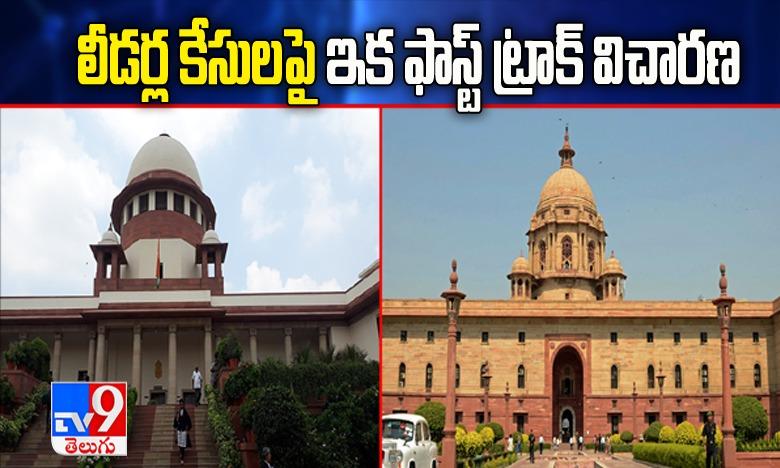 Central government on cases against public representatives, లీడర్లపై నమోదయ్యే కేసులపై ఇక సత్వర విచారణ!