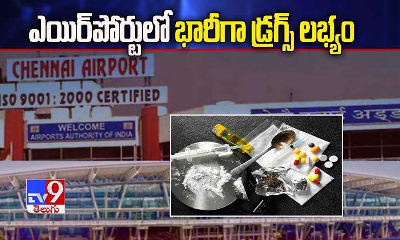 Drugs seized in Chennai airport, ఎయిర్పోర్టులో భారీగా డ్రగ్స్ లభ్యం