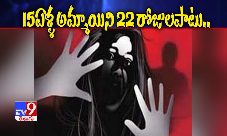 girl raped for 22 days, 15 ఏళ్ళ అమ్మాయిపై 22 రోజులపాటు అఘాయిత్యం